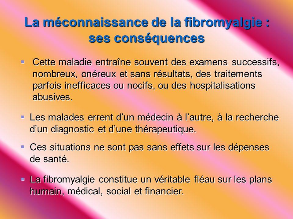 La méconnaissance de la fibromyalgie : ses conséquences  Cette maladie entraîne souvent des examens successifs, nombreux, onéreux et sans résultats,