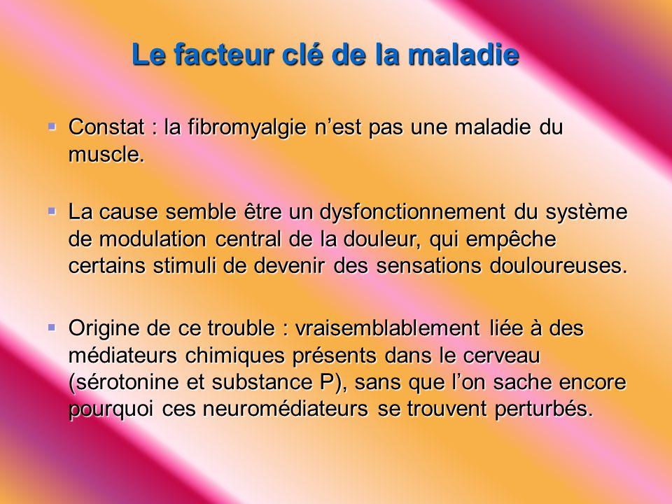Le facteur clé de la maladie  La cause semble être un dysfonctionnement du système de modulation central de la douleur, qui empêche certains stimuli