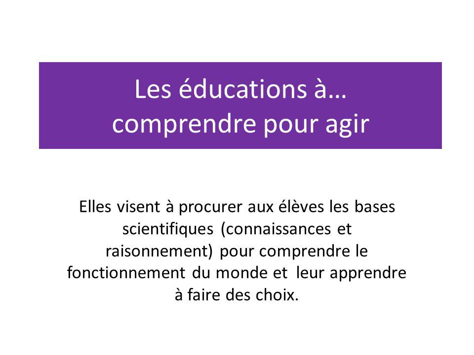 Les éducations à… comprendre pour agir Elles visent à procurer aux élèves les bases scientifiques (connaissances et raisonnement) pour comprendre le f