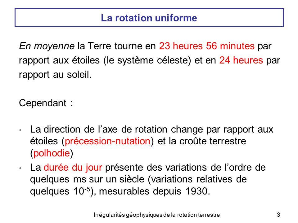 Irrégularités géophysiques de la rotation terrestre3 La rotation uniforme En moyenne la Terre tourne en 23 heures 56 minutes par rapport aux étoiles (
