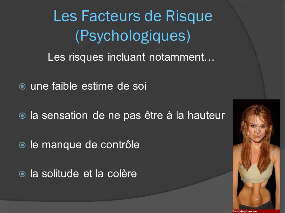 Les Facteurs de Risque (Psychologiques) Les risques incluant notamment…  une faible estime de soi  la sensation de ne pas être à la hauteur  le manque de contrôle  la solitude et la colère