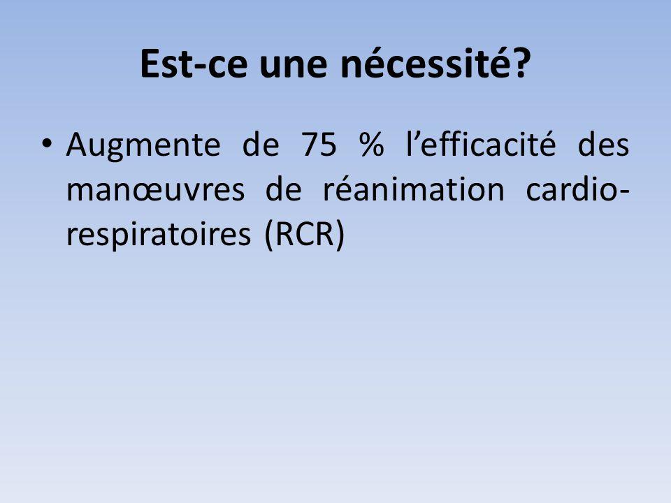 Est-ce une nécessité? • Augmente de 75 % l'efficacité des manœuvres de réanimation cardio- respiratoires (RCR)