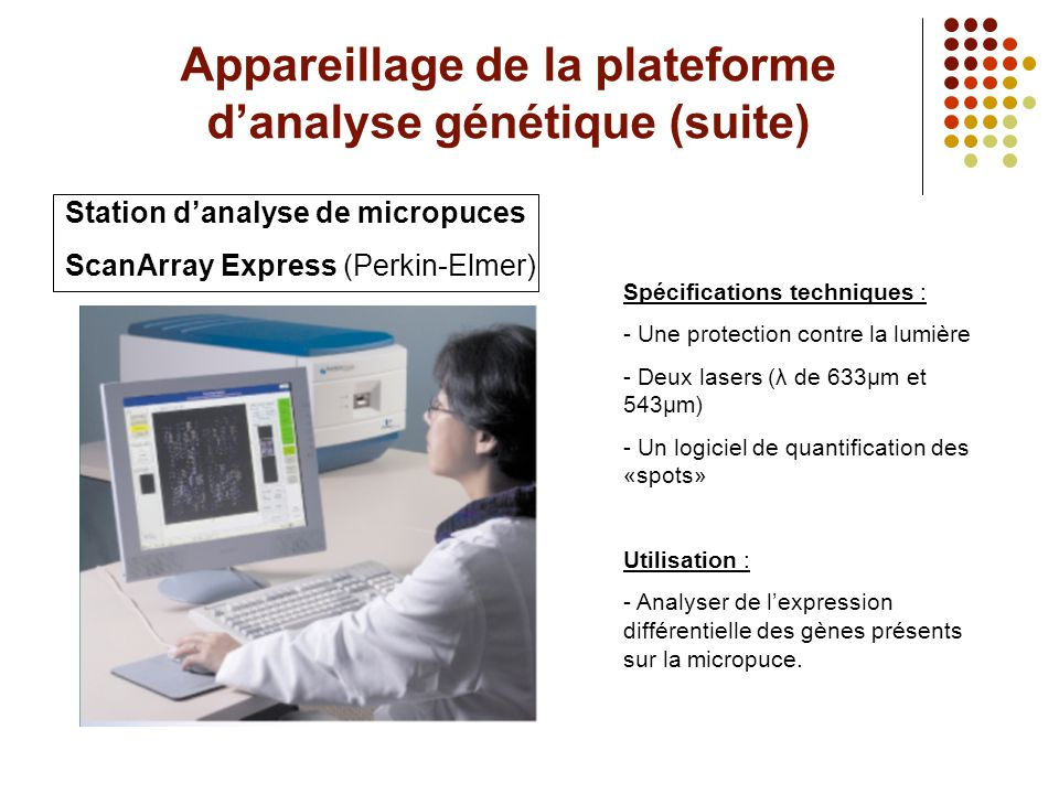 Appareillage de la plateforme d'analyse génétique (suite) Station d'analyse de micropuces ScanArray Express (Perkin-Elmer) Spécifications techniques :
