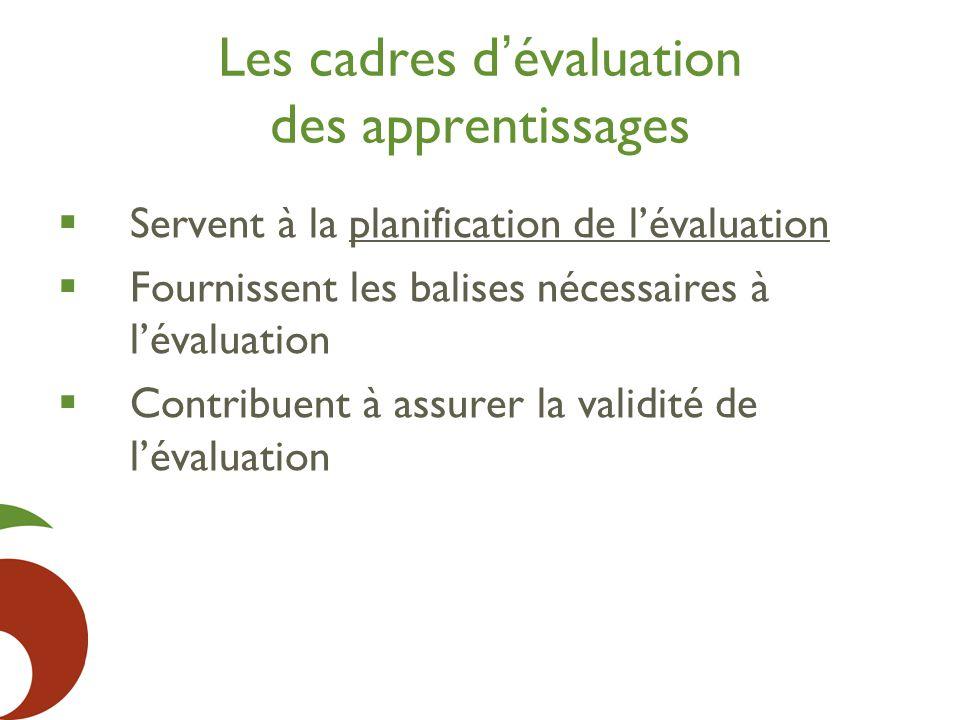 Les cadres d ' évaluation des apprentissages  Servent à la planification de l'évaluation  Fournissent les balises nécessaires à l'évaluation  Contribuent à assurer la validité de l'évaluation