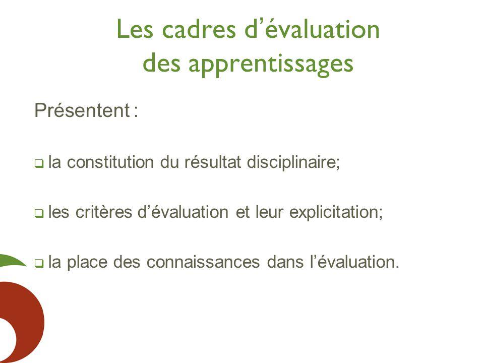 Les cadres d ' évaluation des apprentissages Présentent :  la constitution du résultat disciplinaire;  les critères d'évaluation et leur explicitation;  la place des connaissances dans l'évaluation.