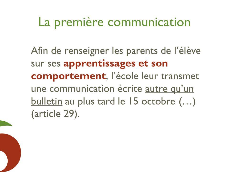 La première communication Afin de renseigner les parents de l'élève sur ses apprentissages et son comportement, l'école leur transmet une communication écrite autre qu'un bulletin au plus tard le 15 octobre (…) (article 29).