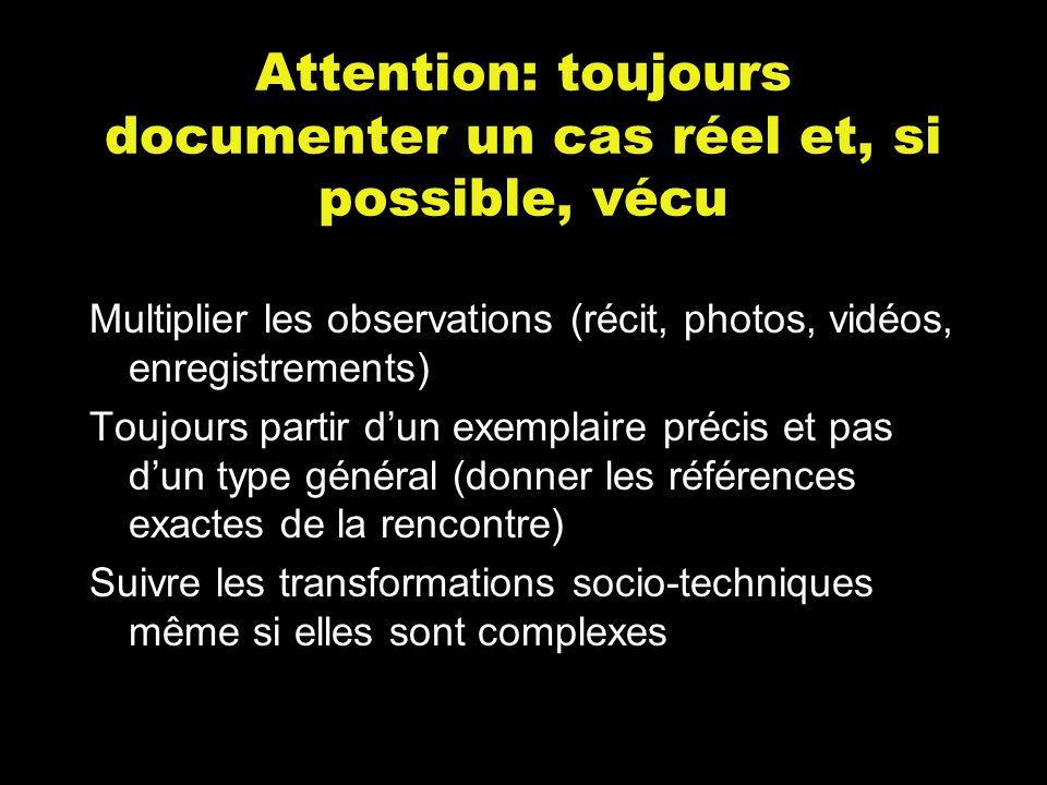 Attention: toujours documenter un cas réel et, si possible, vécu Multiplier les observations (récit, photos, vidéos, enregistrements) Toujours partir d'un exemplaire précis et pas d'un type général (donner les références exactes de la rencontre) Suivre les transformations socio-techniques même si elles sont complexes