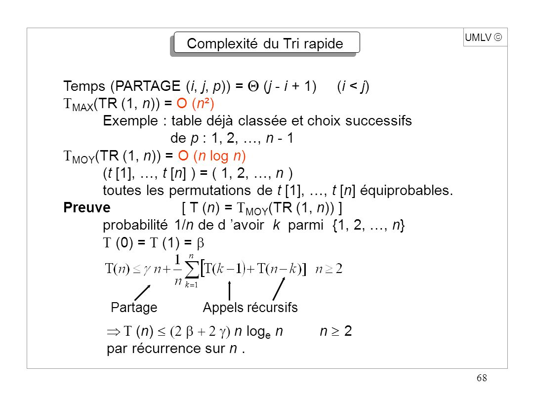 68 UMLV  Complexité du Tri rapide Temps (PARTAGE (i, j, p)) =  (j - i + 1) (i < j)  MAX (TR (1, n)) = O (n²) Exemple : table déjà classée et choix