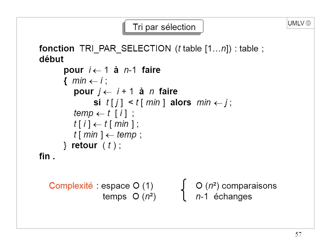 68 UMLV  Complexité du Tri rapide Temps (PARTAGE (i, j, p)) =  (j - i + 1) (i < j)  MAX (TR (1, n)) = O (n²) Exemple : table déjà classée et choix successifs de p : 1, 2, …, n - 1  MOY (TR (1, n)) = O (n log n) (t [1], …, t [n] ) = ( 1, 2, …, n ) toutes les permutations de t [1], …, t [n] équiprobables.