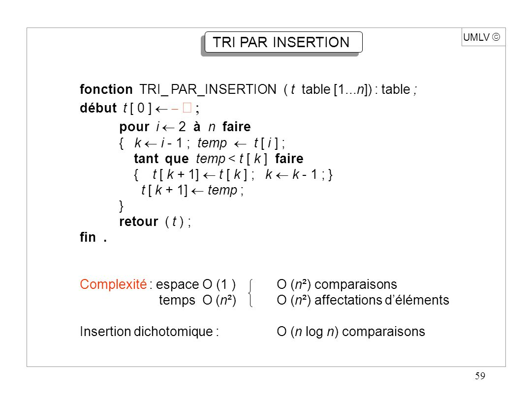 59 UMLV  TRI PAR INSERTION fonction TRI_ PAR_INSERTION ( t table [1...n]) : table ; début t [ 0 ]   pour i  2 à n faire { k  i - 1 ; temp  t [ i ] ; tant que temp < t [ k ] faire { t [ k + 1]  t [ k ] ; k  k - 1 ; } t [ k + 1]  temp ; } retour ( t ) ; fin.