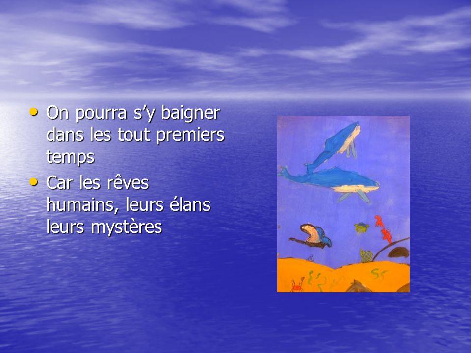 • On pourra s'y baigner dans les tout premiers temps • Car les rêves humains, leurs élans leurs mystères