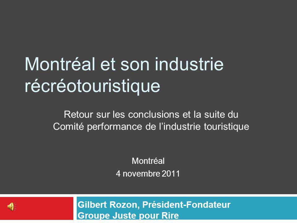 Montréal et son industrie récréotouristique Montréal 4 novembre 2011 Retour sur les conclusions et la suite du Comité performance de l'industrie touristique Gilbert Rozon, Président-Fondateur Groupe Juste pour Rire