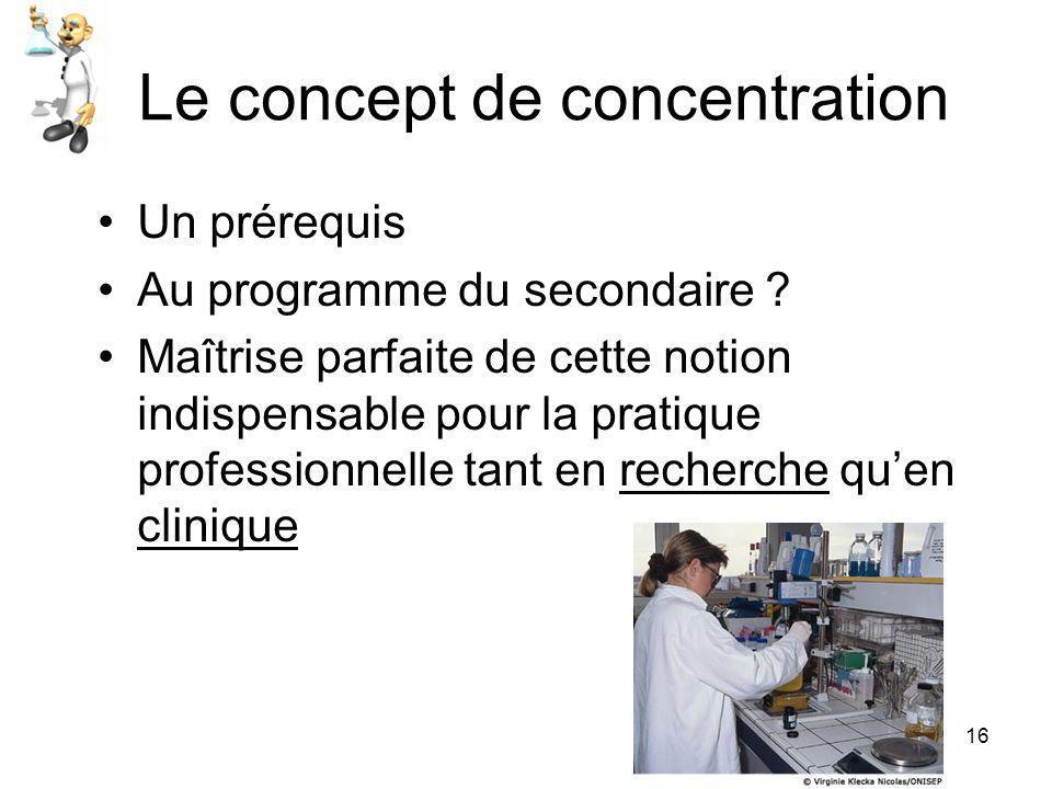 16 Le concept de concentration •Un prérequis •Au programme du secondaire ? •Maîtrise parfaite de cette notion indispensable pour la pratique professio