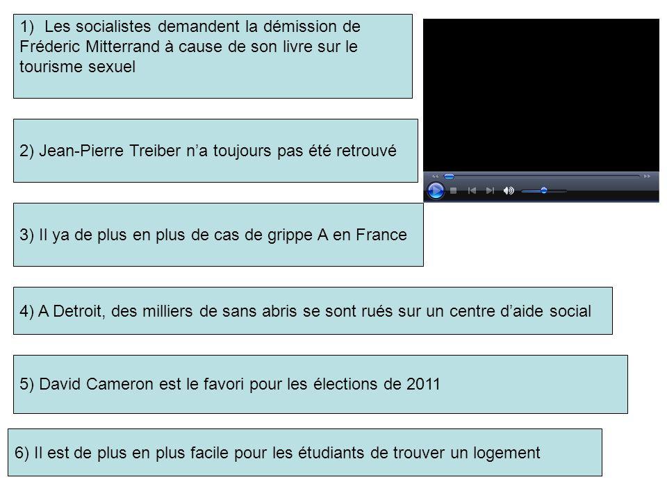1)Les socialistes demandent la démission de Fréderic Mitterrand à cause de son livre sur le tourisme sexuel 2) Jean-Pierre Treiber n'a toujours pas été retrouvé 3) Il ya de plus en plus de cas de grippe A en France 5) David Cameron est le favori pour les élections de 2011 4) A Detroit, des milliers de sans abris se sont rués sur un centre d'aide social 6) Il est de plus en plus facile pour les étudiants de trouver un logement