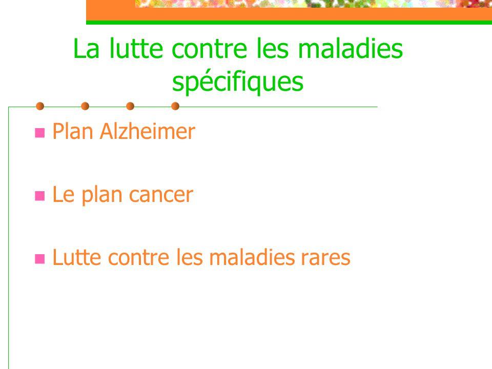 La lutte contre les maladies spécifiques  Plan Alzheimer  Le plan cancer  Lutte contre les maladies rares