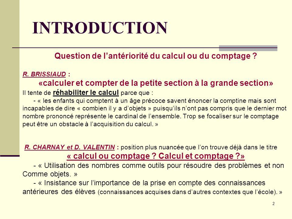 2 INTRODUCTION Question de l'antériorité du calcul ou du comptage ? R. BRISSIAUD : «calculer et compter de la petite section à la grande section» Il t