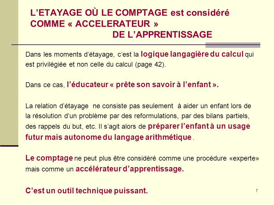 7 L'ETAYAGE OÙ LE COMPTAGE est considéré COMME « ACCELERATEUR » DE L'APPRENTISSAGE Dans les moments d'étayage, c'est la logique langagière du calcul q