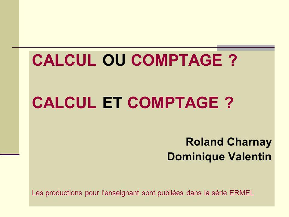 9 CALCUL OU COMPTAGE ? CALCUL ET COMPTAGE ? Roland Charnay Dominique Valentin Les productions pour l'enseignant sont publiées dans la série ERMEL