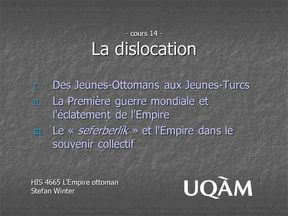 - cours 14 - La dislocation I. Des Jeunes-Ottomans aux Jeunes-Turcs II. La Première guerre mondiale et l'éclatement de l'Empire III. Le « seferberlik