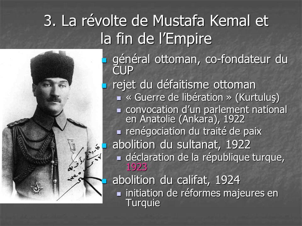 3. La révolte de Mustafa Kemal et la fin de l'Empire  général ottoman, co-fondateur du CUP  rejet du défaitisme ottoman  « Guerre de libération » (