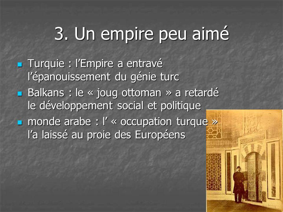 3. Un empire peu aimé  Turquie : l'Empire a entravé l'épanouissement du génie turc  Balkans : le « joug ottoman » a retardé le développement social