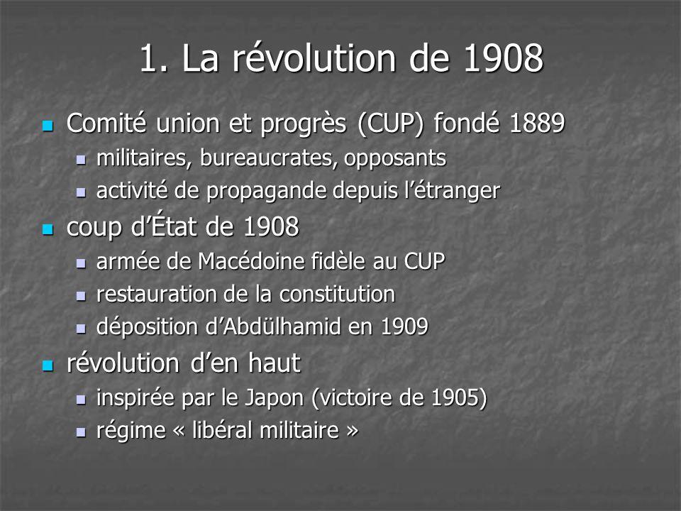 1. La révolution de 1908  Comité union et progrès (CUP) fondé 1889  militaires, bureaucrates, opposants  activité de propagande depuis l'étranger 