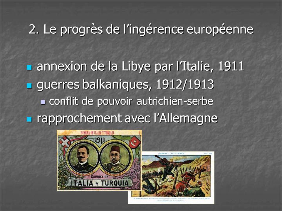 2. Le progrès de l'ingérence européenne  annexion de la Libye par l'Italie, 1911  guerres balkaniques, 1912/1913  conflit de pouvoir autrichien-ser