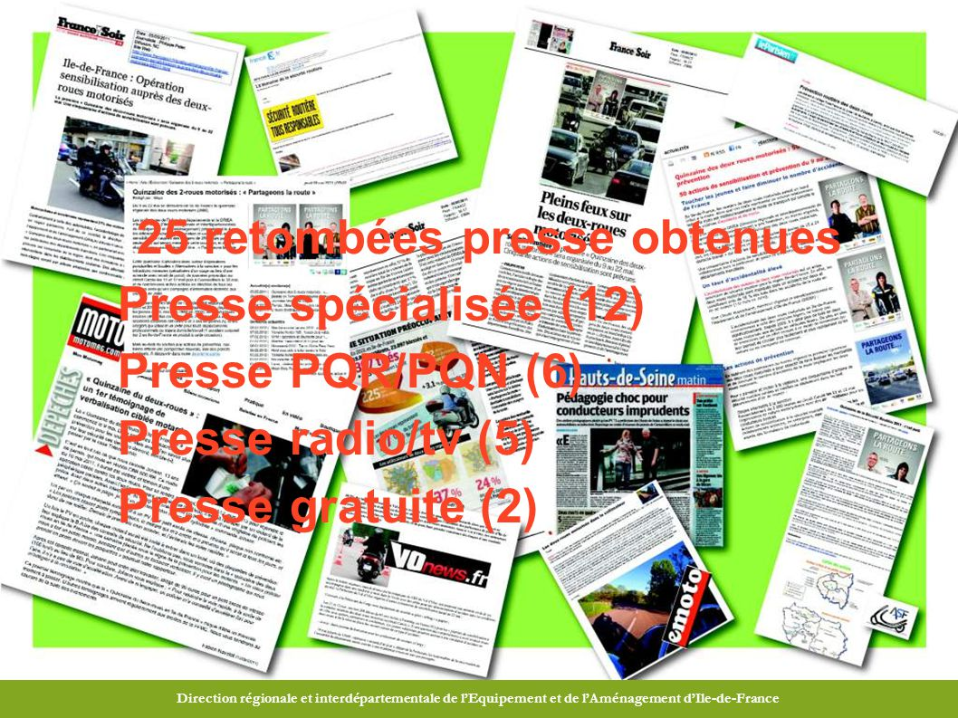 Direction Régionale et Interdépartementale de l Équipement et de l Aménagement d Ile-de-France Direction régionale et interdépartementale de l'Equipement et de l'Aménagement d'Ile-de-France 25 retombées presse obtenues Presse spécialisée (12) Presse PQR/PQN (6) Presse radio/tv (5) Presse gratuite (2)