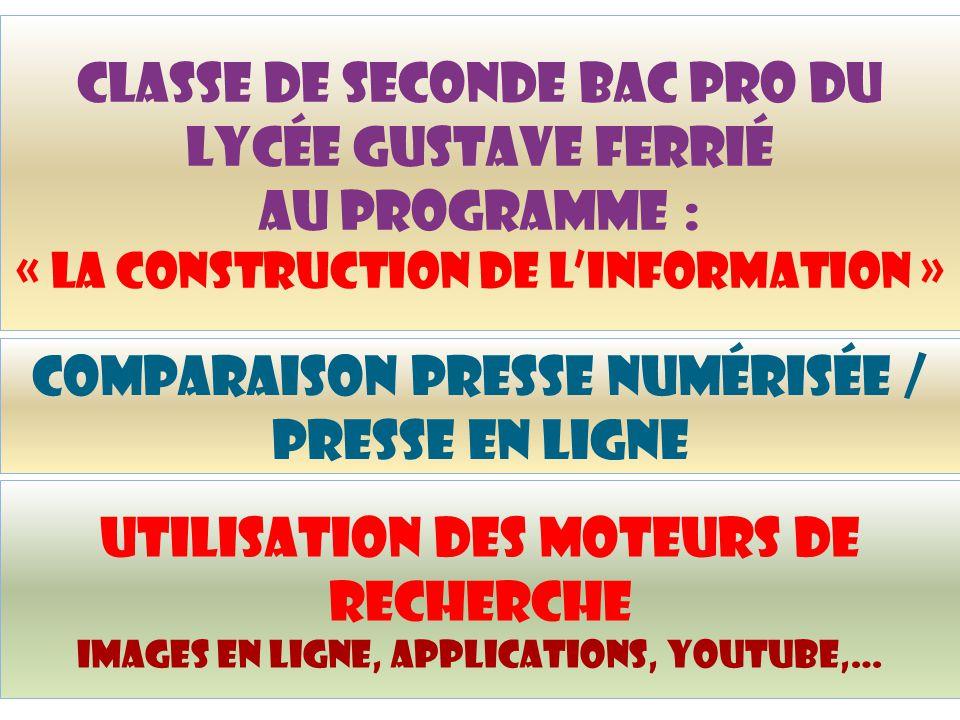 Classe de seconde bac pro du lycée Gustave Ferrié au programme : « la construction de l'information » Comparaison presse numérisée / presse en ligne Utilisation des moteurs de recherche images en ligne, applications, yoUtube,…