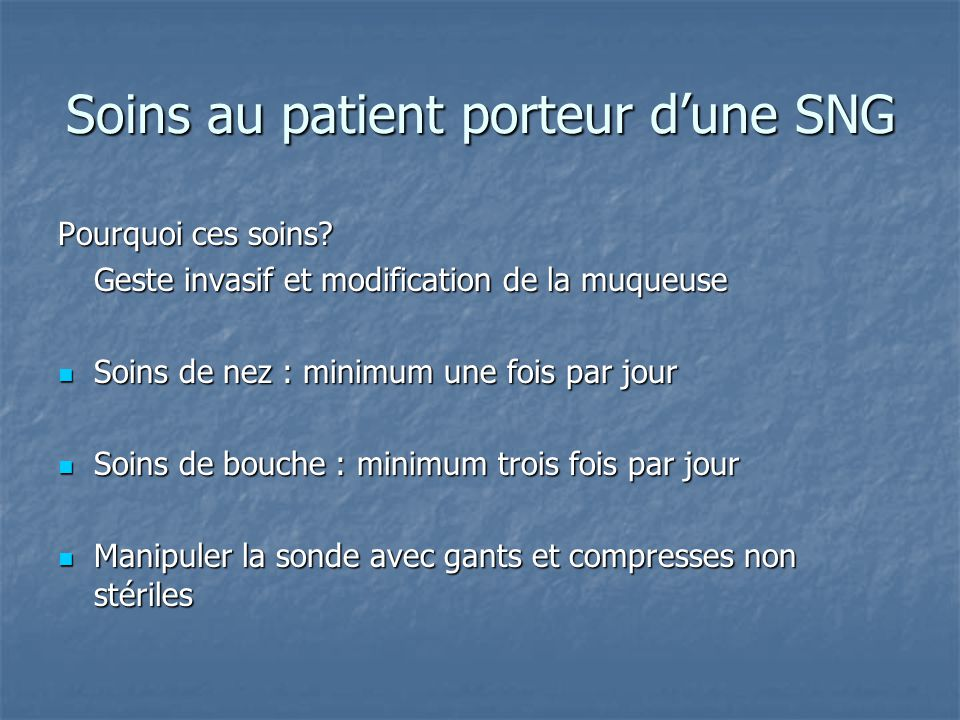 Soins au patient porteur d'une SNG Pourquoi ces soins? Geste invasif et modification de la muqueuse  Soins de nez : minimum une fois par jour  Soins