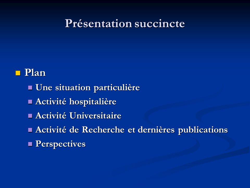 Présentation succincte  Plan  Une situation particulière  Activité hospitalière  Activité Universitaire  Activité de Recherche et dernières publi
