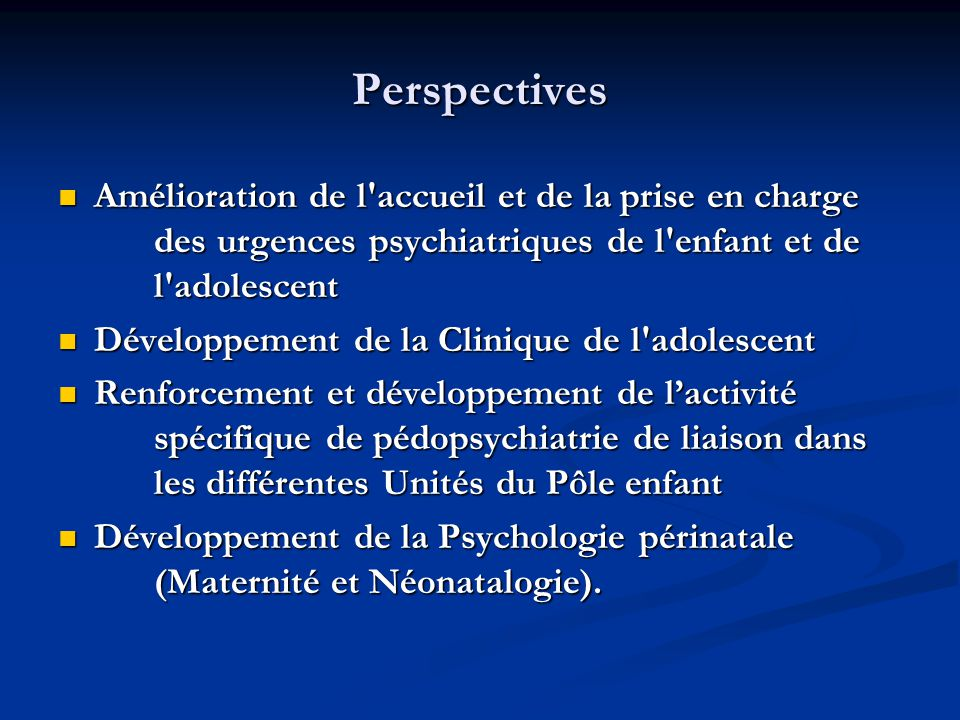 Perspectives  Amélioration de l'accueil et de la prise en charge des urgences psychiatriques de l'enfant et de l'adolescent  Développement de la Cli