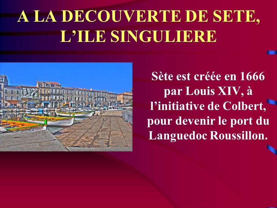 A LA DECOUVERTE DE SETE, L'ILE SINGULIERE Sète est créée en 1666 par Louis XIV, à l'initiative de Colbert, pour devenir le port du Languedoc Roussillon.