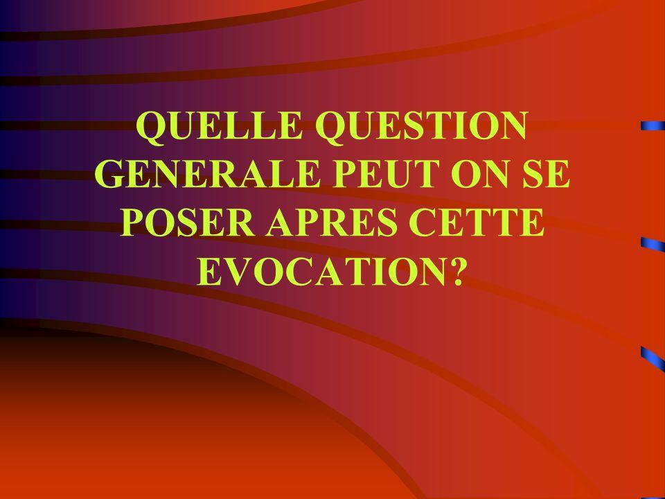 QUELLE QUESTION GENERALE PEUT ON SE POSER APRES CETTE EVOCATION?