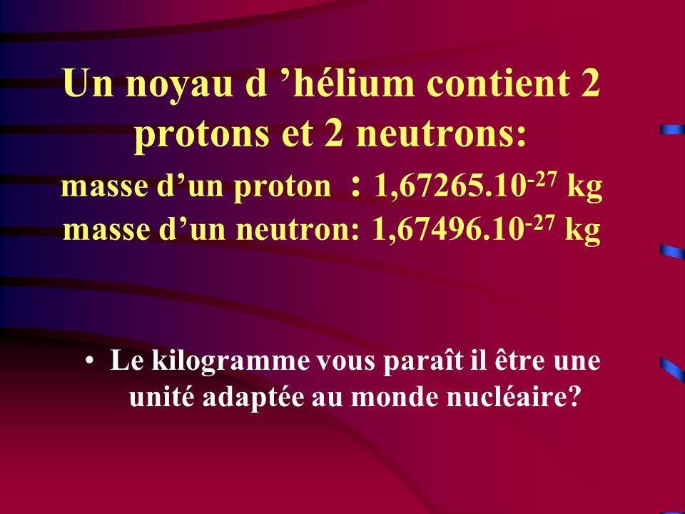Un noyau d 'hélium contient 2 protons et 2 neutrons: masse d'un proton : 1,67265.10 -27 kg masse d'un neutron: 1,67496.10 -27 kg •Le kilogramme vous paraît il être une unité adaptée au monde nucléaire?