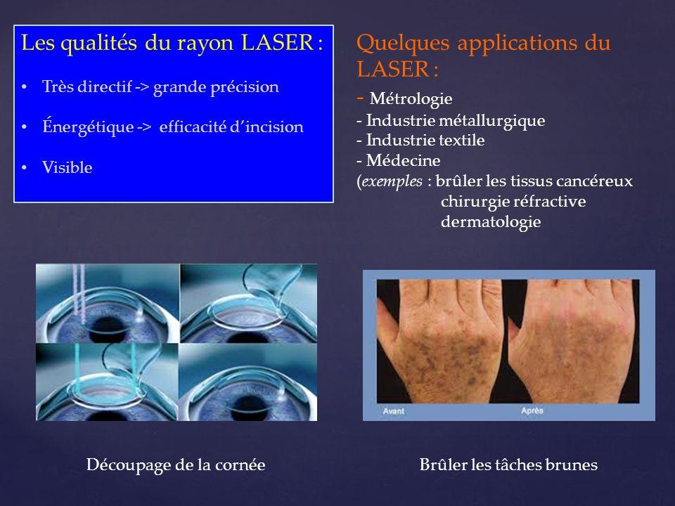 Les qualités du rayon LASER : • Très directif -> grande précision • Énergétique -> efficacité d'incision • Visible Quelques applications du LASER : -