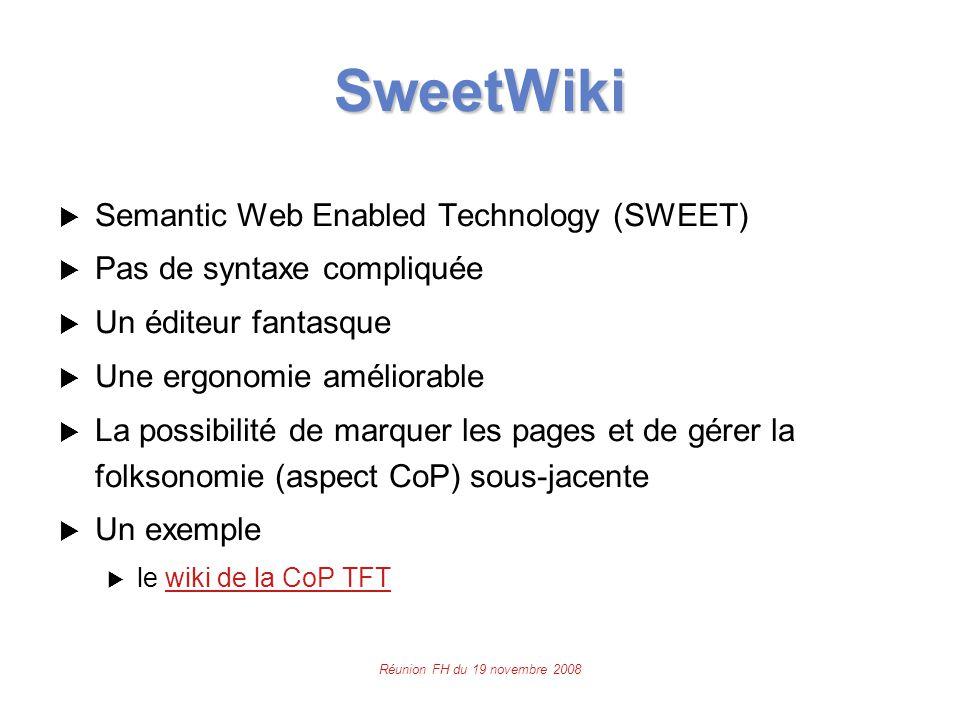Réunion FH du 19 novembre 2008 SweetWiki  Semantic Web Enabled Technology (SWEET)  Pas de syntaxe compliquée  Un éditeur fantasque  Une ergonomie améliorable  La possibilité de marquer les pages et de gérer la folksonomie (aspect CoP) sous-jacente  Un exemple  le wiki de la CoP TFTwiki de la CoP TFT