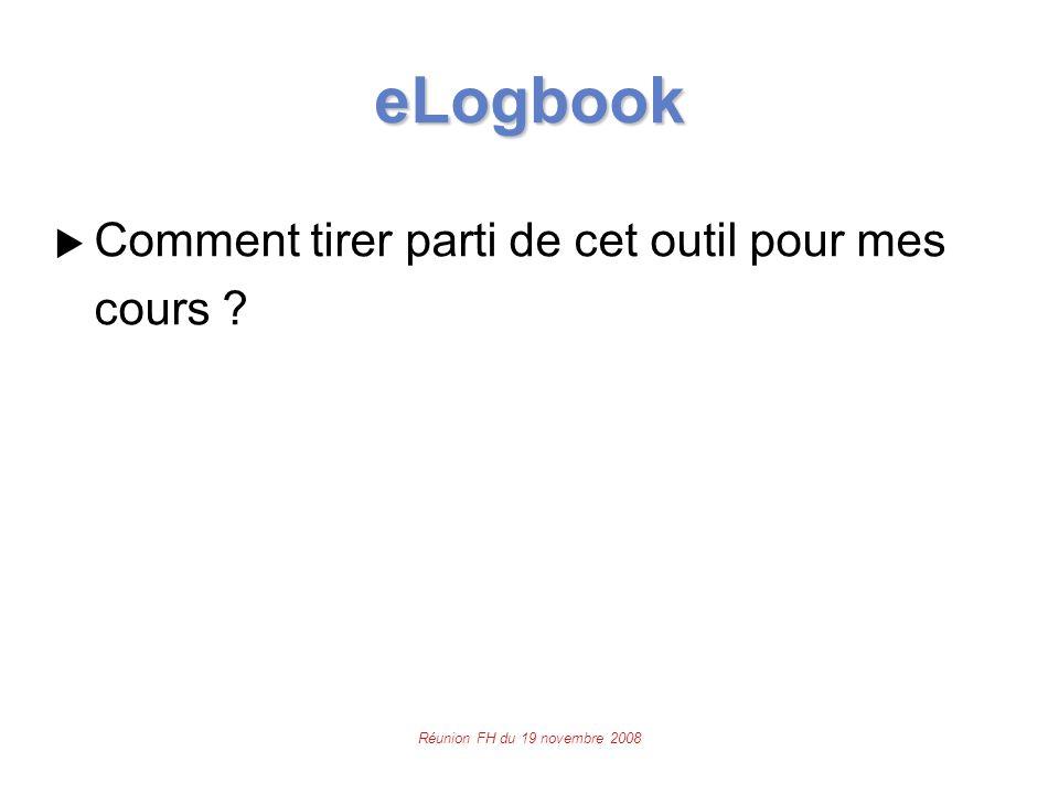 Réunion FH du 19 novembre 2008 eLogbook  Comment tirer parti de cet outil pour mes cours ?