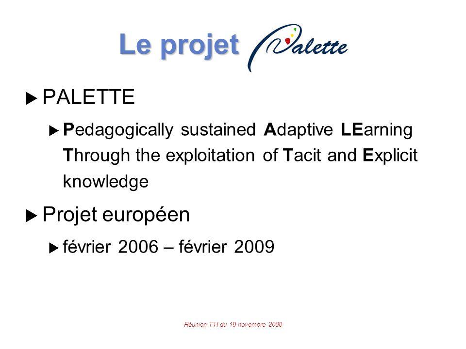 Réunion FH du 19 novembre 2008 Le projet Le projet  PALETTE  Pedagogically sustained Adaptive LEarning Through the exploitation of Tacit and Explicit knowledge  Projet européen  février 2006 – février 2009