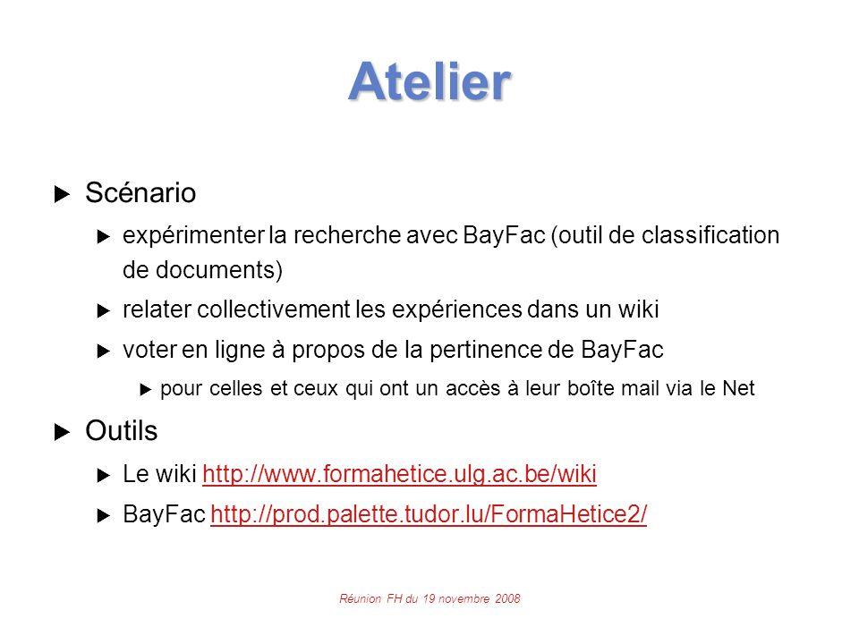 Réunion FH du 19 novembre 2008 Atelier  Scénario  expérimenter la recherche avec BayFac (outil de classification de documents)  relater collectivement les expériences dans un wiki  voter en ligne à propos de la pertinence de BayFac  pour celles et ceux qui ont un accès à leur boîte mail via le Net  Outils  Le wiki http://www.formahetice.ulg.ac.be/wikihttp://www.formahetice.ulg.ac.be/wiki  BayFac http://prod.palette.tudor.lu/FormaHetice2/http://prod.palette.tudor.lu/FormaHetice2/