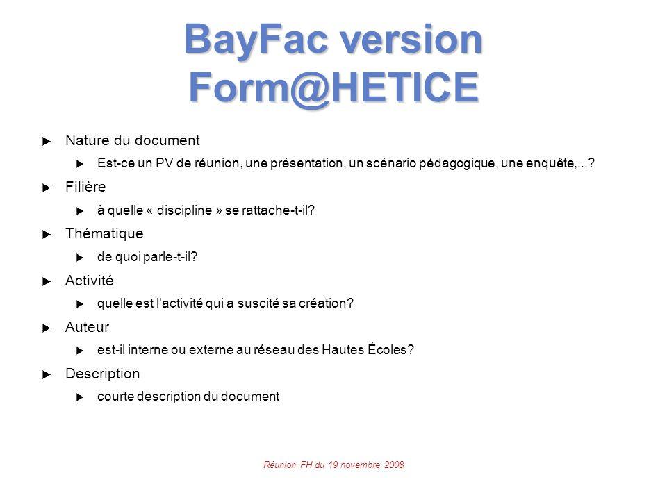 Réunion FH du 19 novembre 2008 BayFac version Form@HETICE  Nature du document  Est-ce un PV de réunion, une présentation, un scénario pédagogique, une enquête,....