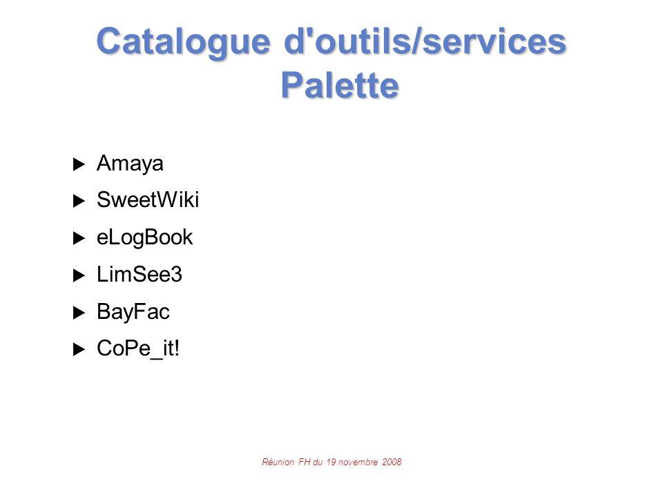 Réunion FH du 19 novembre 2008 Catalogue d outils/services Palette  Amaya  SweetWiki  eLogBook  LimSee3  BayFac  CoPe_it!