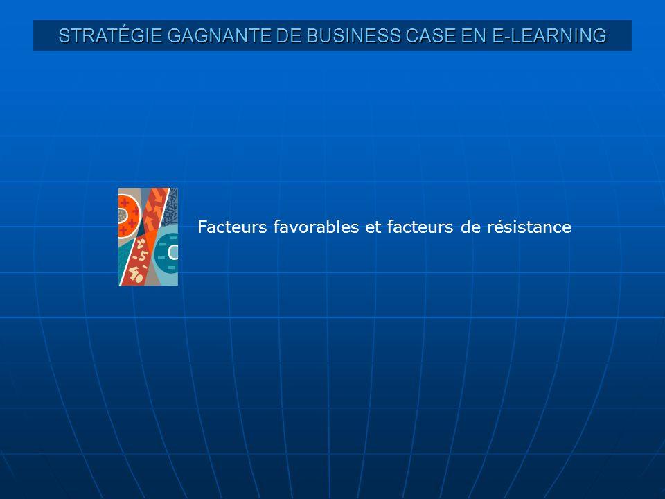 STRATÉGIE GAGNANTE DE BUSINESS CASE EN E-LEARNING Facteurs favorables et facteurs de résistance