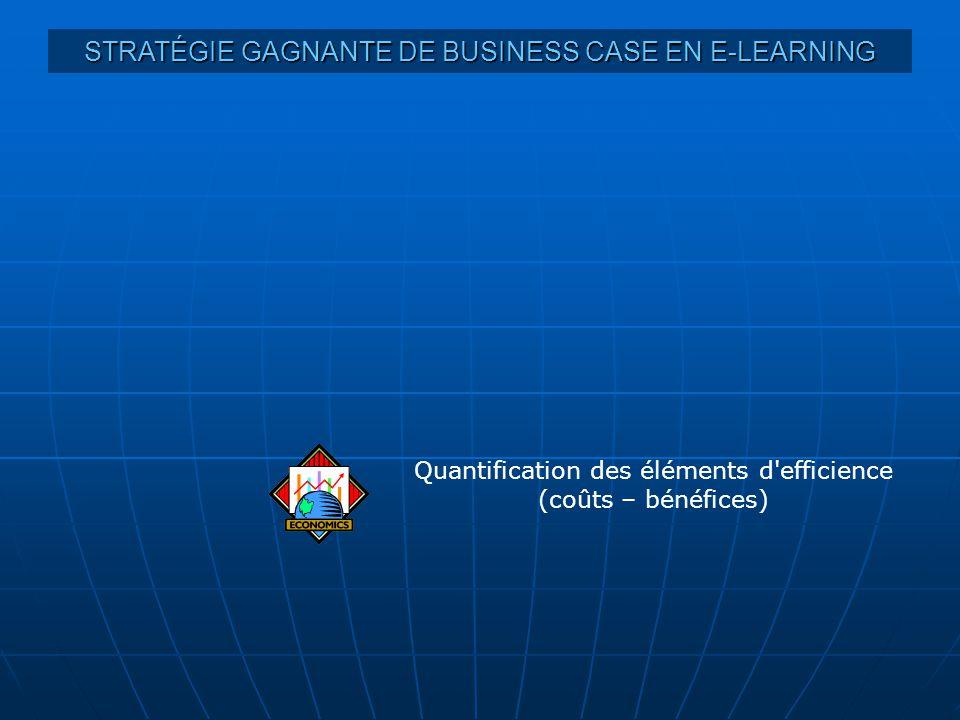 STRATÉGIE GAGNANTE DE BUSINESS CASE EN E-LEARNING Quantification des éléments d efficience (coûts – bénéfices)