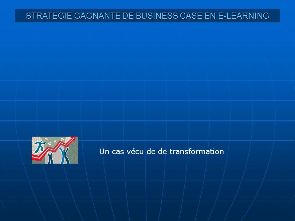 STRATÉGIE GAGNANTE DE BUSINESS CASE EN E-LEARNING Un cas vécu de de transformation