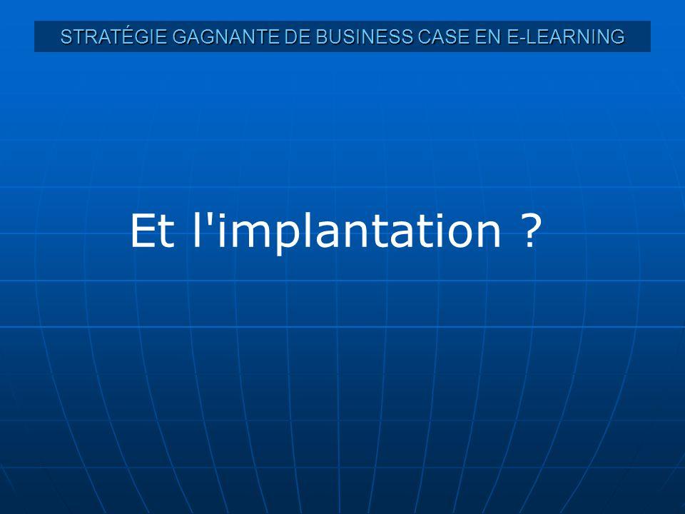 STRATÉGIE GAGNANTE DE BUSINESS CASE EN E-LEARNING Et l implantation ?