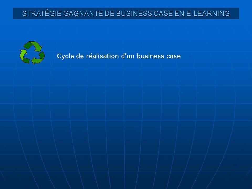 STRATÉGIE GAGNANTE DE BUSINESS CASE EN E-LEARNING Cycle de réalisation d un business case