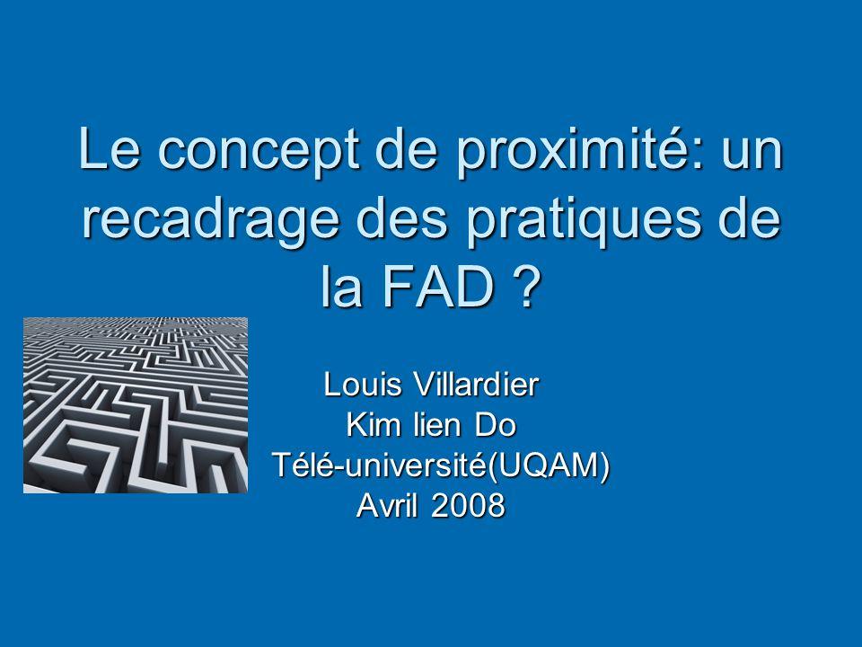 Le concept de proximité: un recadrage des pratiques de la FAD ? Louis Villardier Kim lien Do Télé-université(UQAM) Télé-université(UQAM) Avril 2008