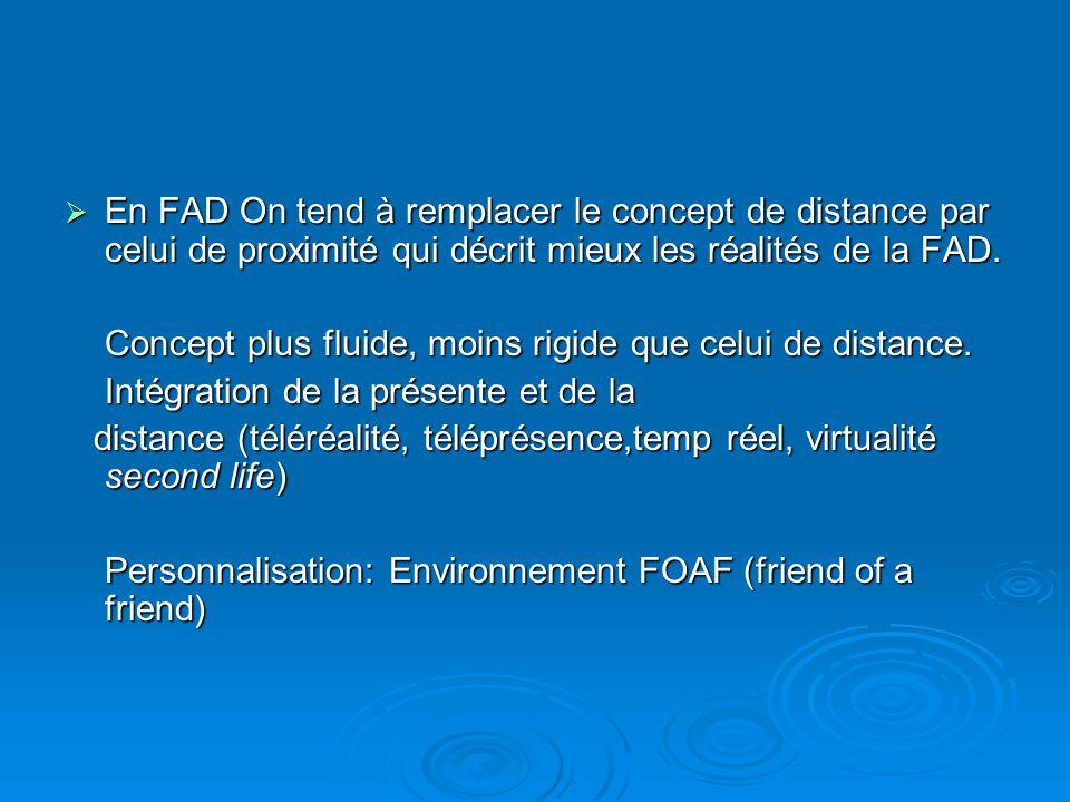  En FAD On tend à remplacer le concept de distance par celui de proximité qui décrit mieux les réalités de la FAD. Concept plus fluide, moins rigide