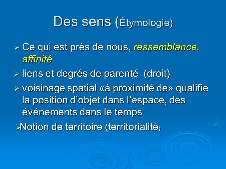Des sens ( Étymologie)  Ce qui est près de nous, ressemblance, affinité  liens et degrés de parenté (droit)  voisinage spatial «à proximité de» qua